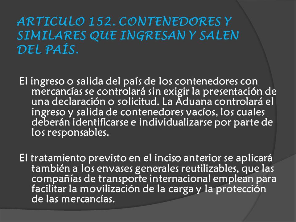 ARTICULO 152.CONTENEDORES Y SIMILARES QUE INGRESAN Y SALEN DEL PAÍS.