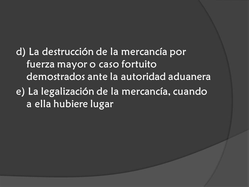 d) La destrucción de la mercancía por fuerza mayor o caso fortuito demostrados ante la autoridad aduanera e) La legalización de la mercancía, cuando a ella hubiere lugar
