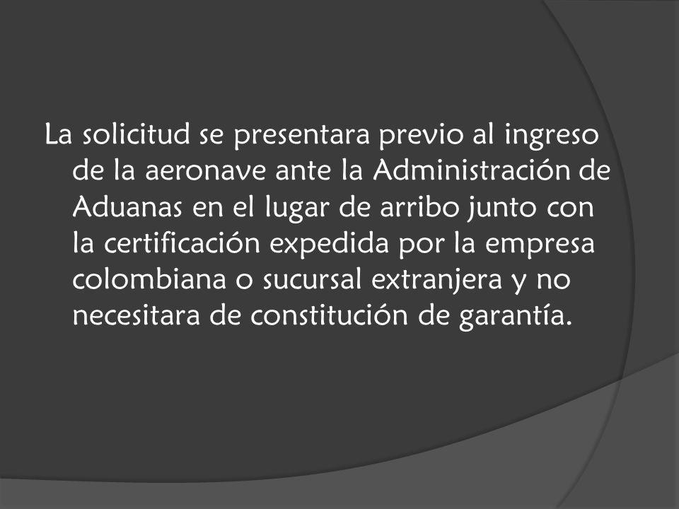 La solicitud se presentara previo al ingreso de la aeronave ante la Administración de Aduanas en el lugar de arribo junto con la certificación expedida por la empresa colombiana o sucursal extranjera y no necesitara de constitución de garantía.