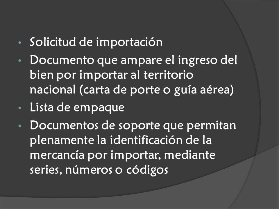 Solicitud de importación Documento que ampare el ingreso del bien por importar al territorio nacional (carta de porte o guía aérea) Lista de empaque Documentos de soporte que permitan plenamente la identificación de la mercancía por importar, mediante series, números o códigos