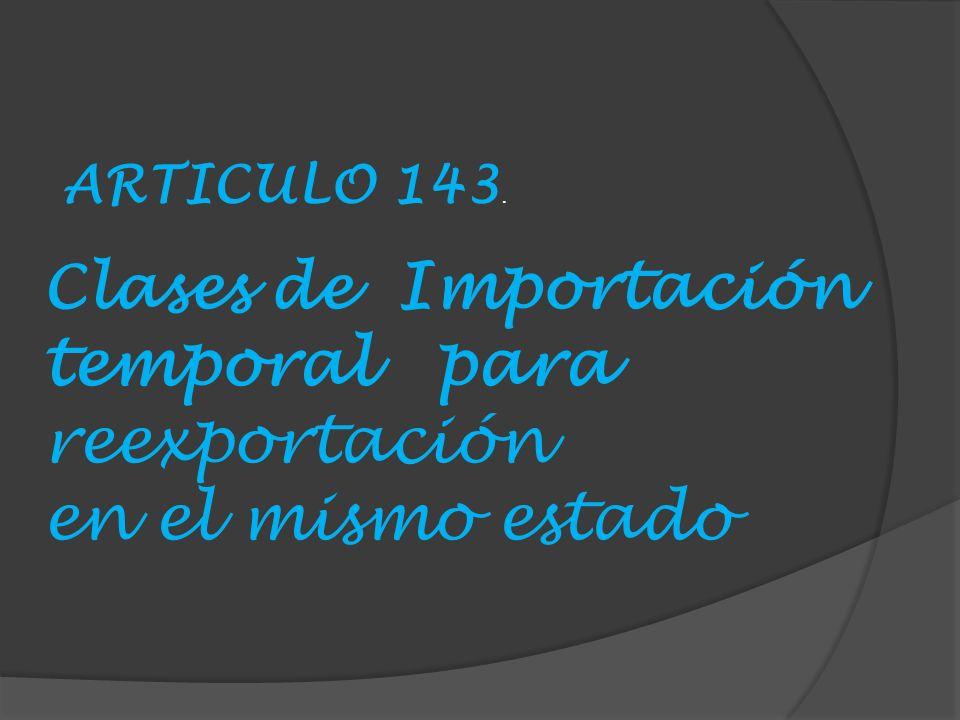 Clases de Importación temporal para reexportación en el mismo estado ARTICULO 143.