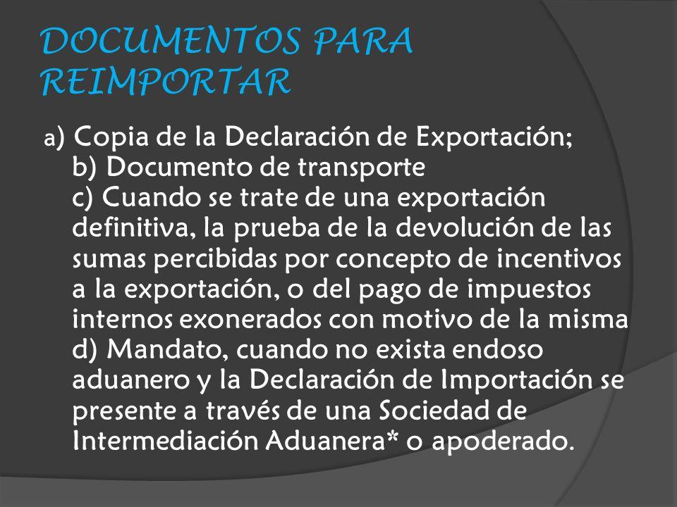 DOCUMENTOS PARA REIMPORTAR a ) Copia de la Declaración de Exportación; b) Documento de transporte c) Cuando se trate de una exportación definitiva, la prueba de la devolución de las sumas percibidas por concepto de incentivos a la exportación, o del pago de impuestos internos exonerados con motivo de la misma d) Mandato, cuando no exista endoso aduanero y la Declaración de Importación se presente a través de una Sociedad de Intermediación Aduanera* o apoderado.