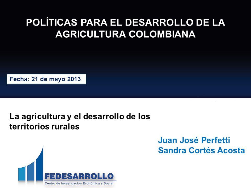 POLÍTICAS PARA EL DESARROLLO DE LA AGRICULTURA COLOMBIANA Fecha: 21 de mayo 2013 Juan José Perfetti Sandra Cortés Acosta La agricultura y el desarroll