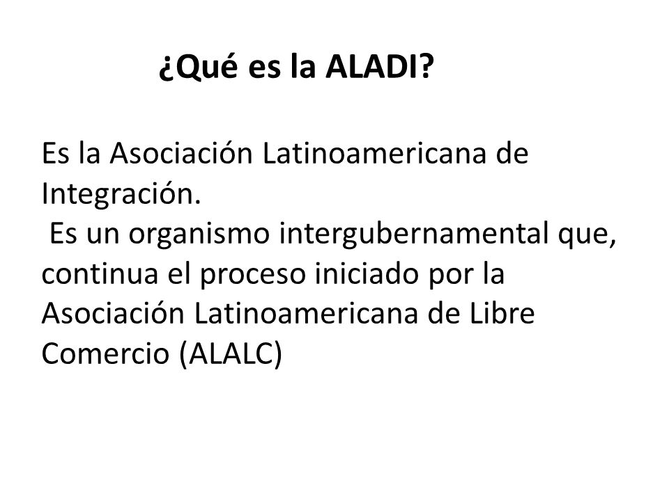 ¿Qué es la ALADI? Es la Asociación Latinoamericana de Integración. Es un organismo intergubernamental que, continua el proceso iniciado por la Asociac