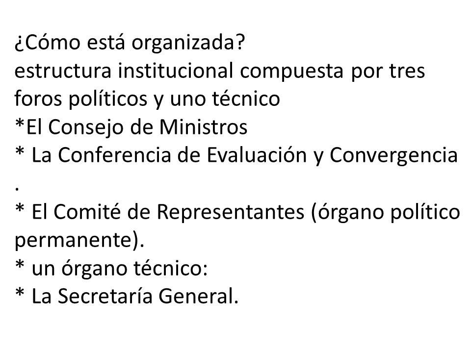 ¿Cómo está organizada? estructura institucional compuesta por tres foros políticos y uno técnico *El Consejo de Ministros * La Conferencia de Evaluaci