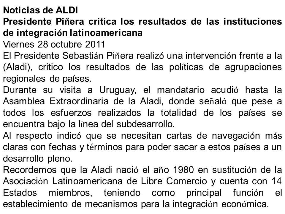 Noticias de ALDI Presidente Pi ñ era critica los resultados de las instituciones de integraci ó n latinoamericana Viernes 28 octubre 2011 El President