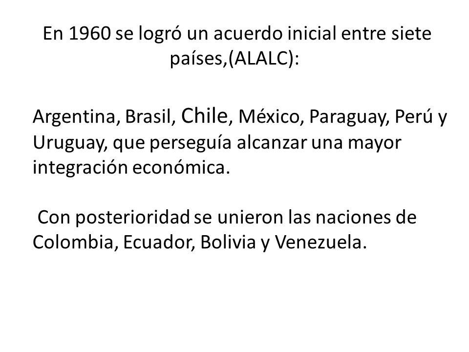 En 1960 se logró un acuerdo inicial entre siete países,(ALALC): Argentina, Brasil, Chile, México, Paraguay, Perú y Uruguay, que perseguía alcanzar una
