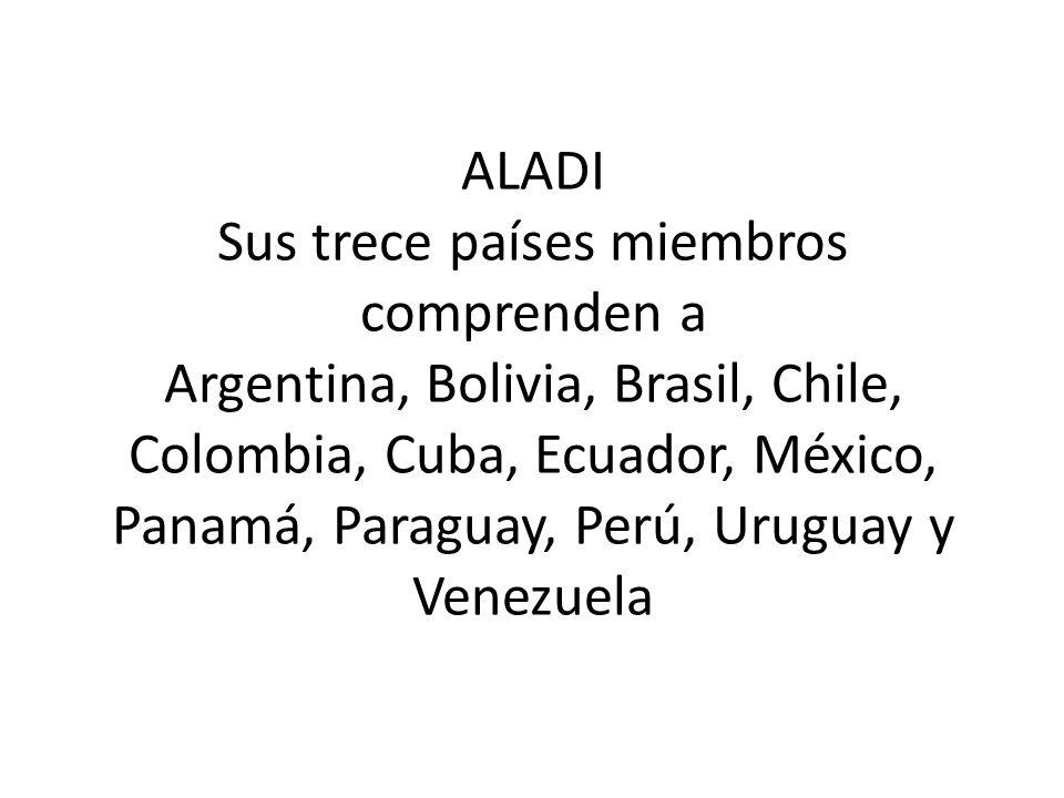 ALADI Sus trece países miembros comprenden a Argentina, Bolivia, Brasil, Chile, Colombia, Cuba, Ecuador, México, Panamá, Paraguay, Perú, Uruguay y Ven