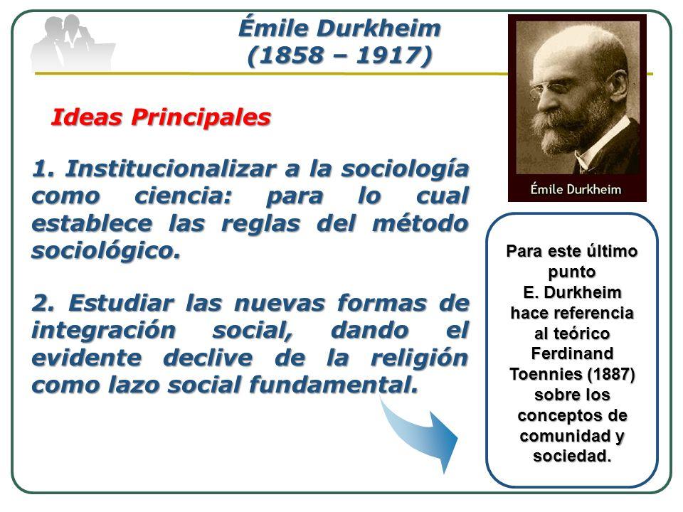 Émile Durkheim (1858 – 1917) Ideas Principales 1. Institucionalizar a la sociología como ciencia: para lo cual establece las reglas del método socioló