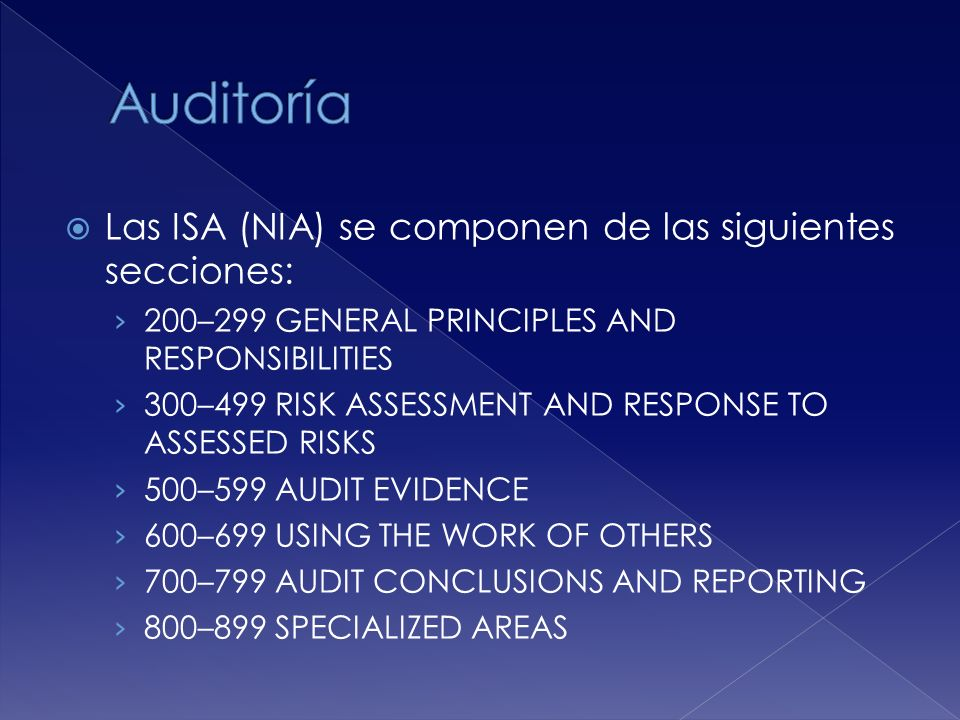 Las ISA (NIA) se componen de las siguientes secciones: 200–299 GENERAL PRINCIPLES AND RESPONSIBILITIES 300–499 RISK ASSESSMENT AND RESPONSE TO ASSESSED RISKS 500–599 AUDIT EVIDENCE 600–699 USING THE WORK OF OTHERS 700–799 AUDIT CONCLUSIONS AND REPORTING 800–899 SPECIALIZED AREAS