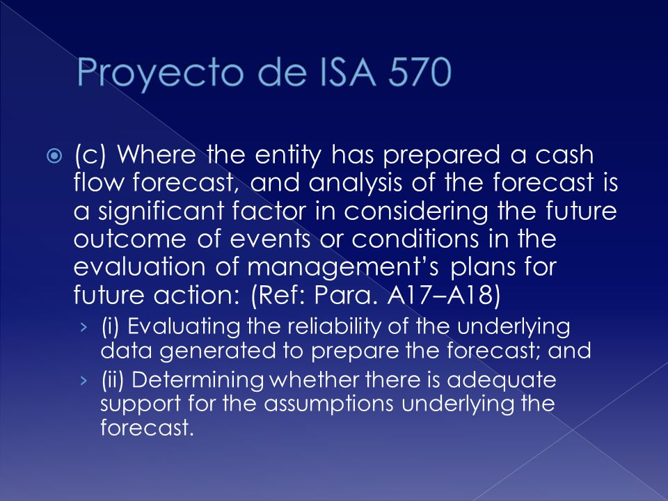(c) Where the entity has prepared a cash flow forecast, and analysis of the forecast is a significant factor in considering the future outcome of events or conditions in the evaluation of managements plans for future action: (Ref: Para.