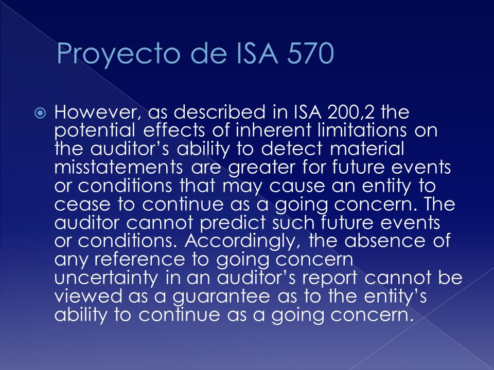 However, as described in ISA 200,2 the potential effects of inherent limitations on the auditors ability to detect material misstatements are greater for future events or conditions that may cause an entity to cease to continue as a going concern.