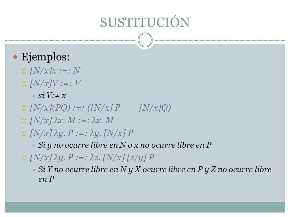 Ejemplos: [N/x]x :=: N [N/x]V :=: V si V: x [N/x](PQ) :=: ([N/x] P [N/x]Q) [N/x] λx. M :=: λx. M [N/x] λy. P :=: λy. [N/x] P Si y no ocurre libre en N