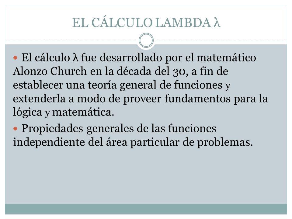 El cálculo λ fue desarrollado por el matemático Alonzo Church en la década del 30, a fin de establecer una teoría general de funciones y extenderla a