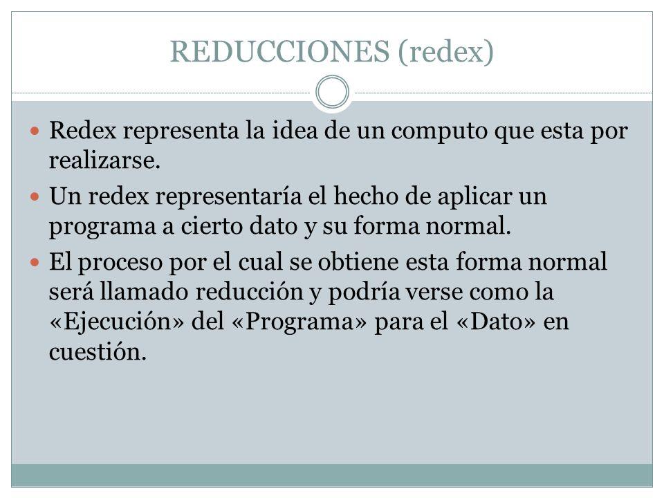REDUCCIONES (redex) Redex representa la idea de un computo que esta por realizarse. Un redex representaría el hecho de aplicar un programa a cierto da