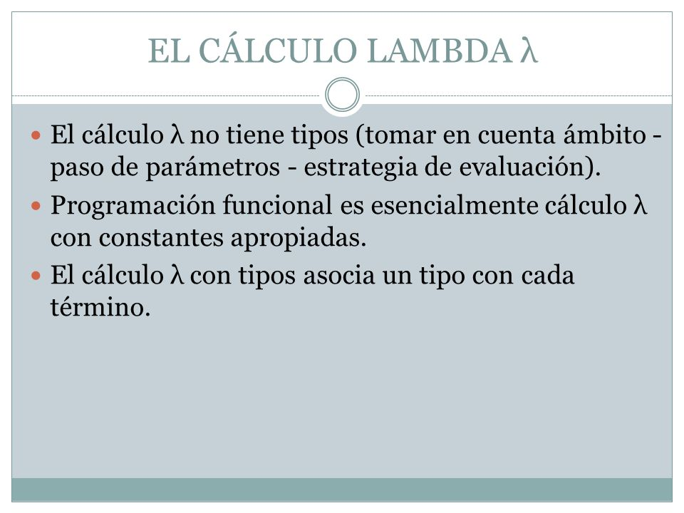El cálculo λ no tiene tipos (tomar en cuenta ámbito - paso de parámetros - estrategia de evaluación). Programación funcional es esencialmente cálculo