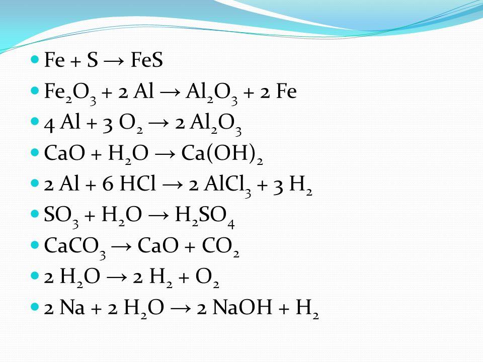 Fe + S FeS Fe 2 O 3 + 2 Al Al 2 O 3 + 2 Fe 4 Al + 3 O 2 2 Al 2 O 3 CaO + H 2 O Ca(OH) 2 2 Al + 6 HCl 2 AlCl 3 + 3 H 2 SO 3 + H 2 O H 2 SO 4 CaCO 3 CaO