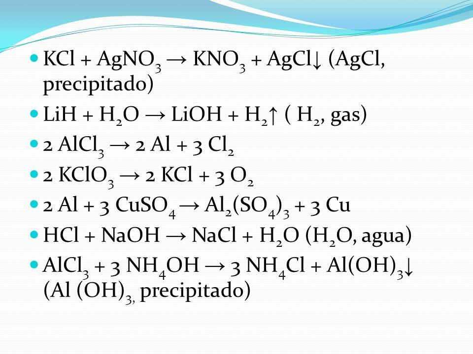 KCl + AgNO 3 KNO 3 + AgCl (AgCl, precipitado) LiH + H 2 O LiOH + H 2 ( H 2, gas) 2 AlCl 3 2 Al + 3 Cl 2 2 KClO 3 2 KCl + 3 O 2 2 Al + 3 CuSO 4 Al 2 (S
