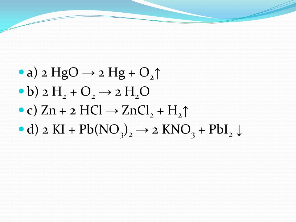 a) 2 HgO 2 Hg + O 2 b) 2 H 2 + O 2 2 H 2 O c) Zn + 2 HCl ZnCl 2 + H 2 d) 2 KI + Pb(NO 3 ) 2 2 KNO 3 + PbI 2