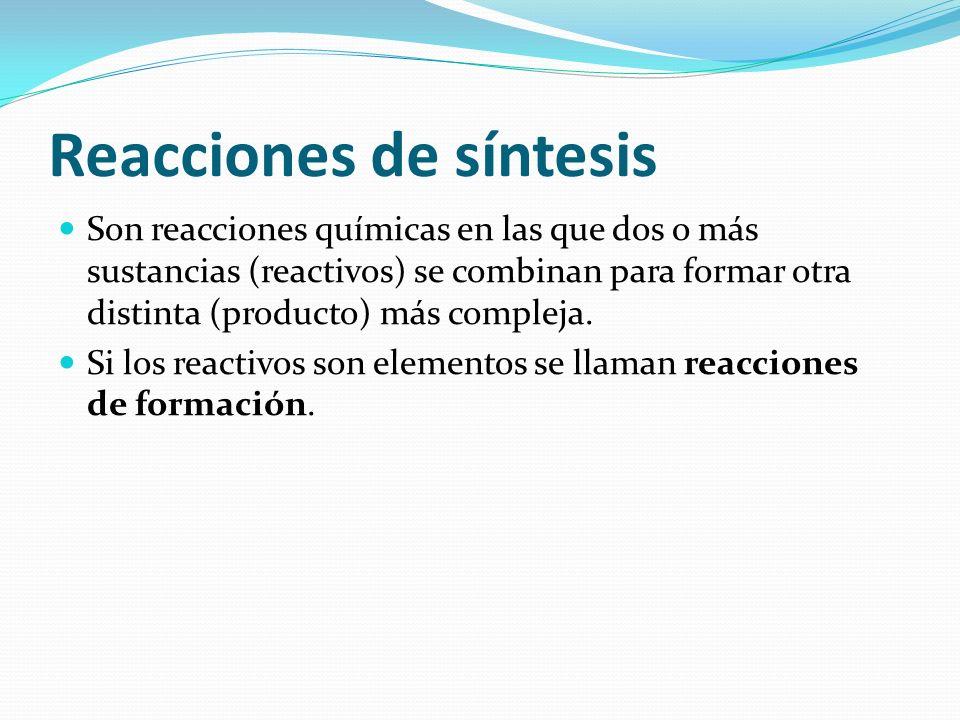 Reacciones de síntesis Son reacciones químicas en las que dos o más sustancias (reactivos) se combinan para formar otra distinta (producto) más comple
