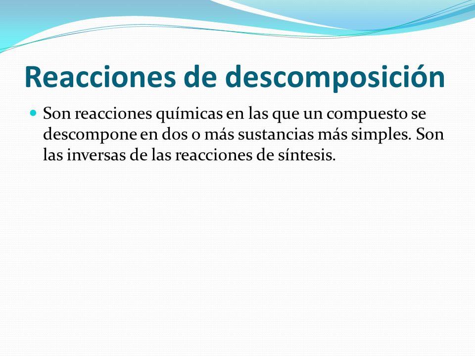Reacciones de descomposición Son reacciones químicas en las que un compuesto se descompone en dos o más sustancias más simples. Son las inversas de la