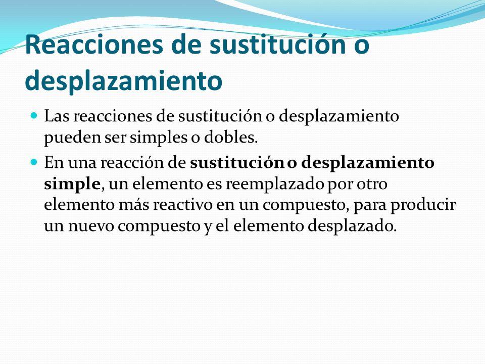 Reacciones de sustitución o desplazamiento Las reacciones de sustitución o desplazamiento pueden ser simples o dobles. En una reacción de sustitución