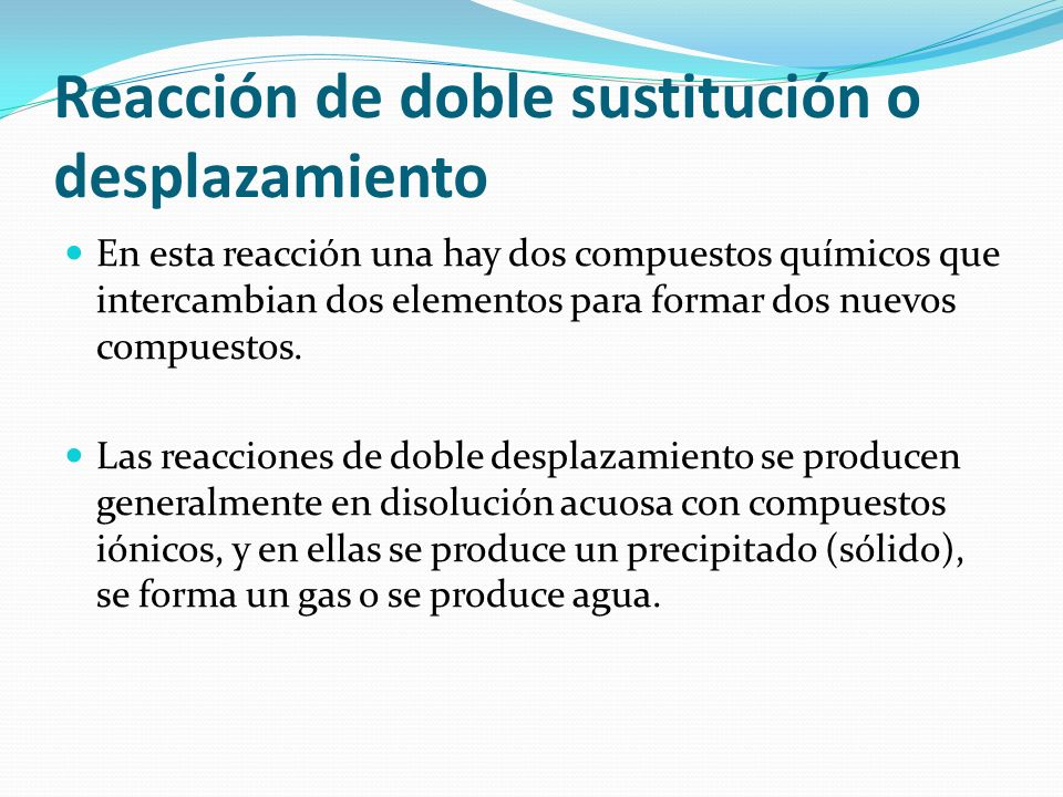 Reacción de doble sustitución o desplazamiento En esta reacción una hay dos compuestos químicos que intercambian dos elementos para formar dos nuevos