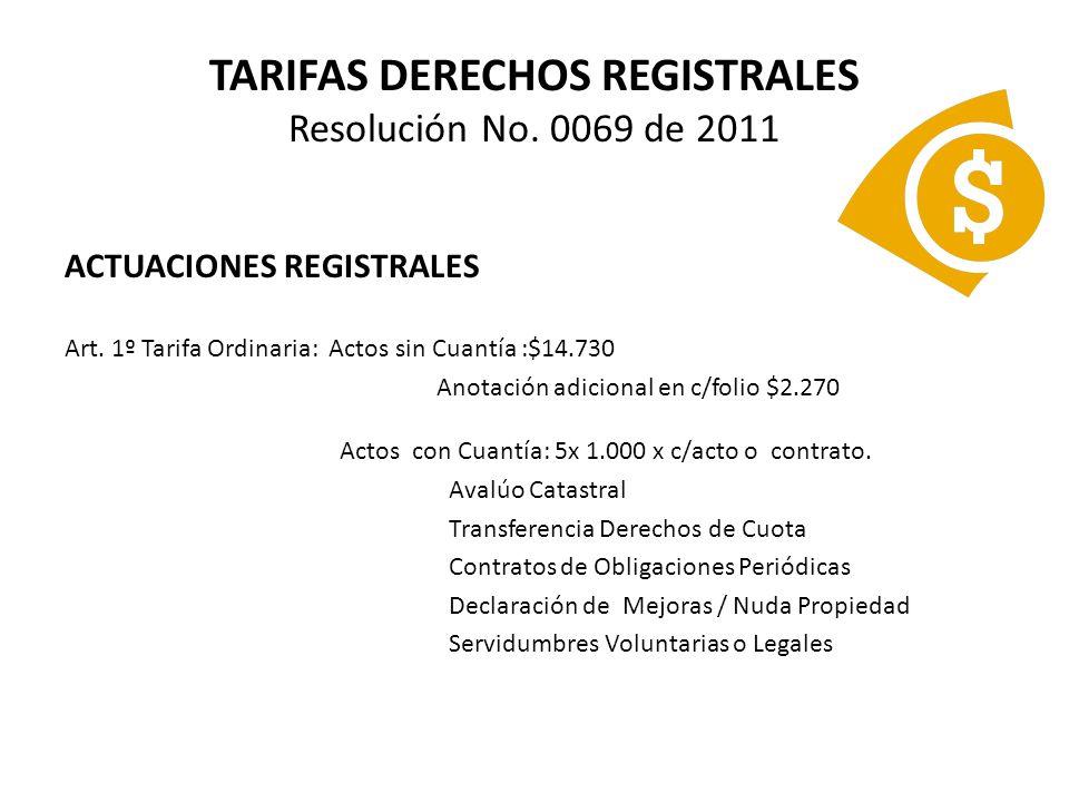 TARIFAS DERECHOS REGISTRALES Resolución No. 0069 de 2011 ACTUACIONES REGISTRALES Art. 1º Tarifa Ordinaria: Actos sin Cuantía :$14.730 Anotación adicio