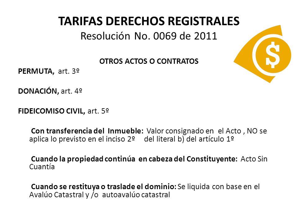 TARIFAS DERECHOS REGISTRALES Resolución No. 0069 de 2011 OTROS ACTOS O CONTRATOS PERMUTA, art. 3º DONACIÓN, art. 4º FIDEICOMISO CIVIL, art. 5º Con tra