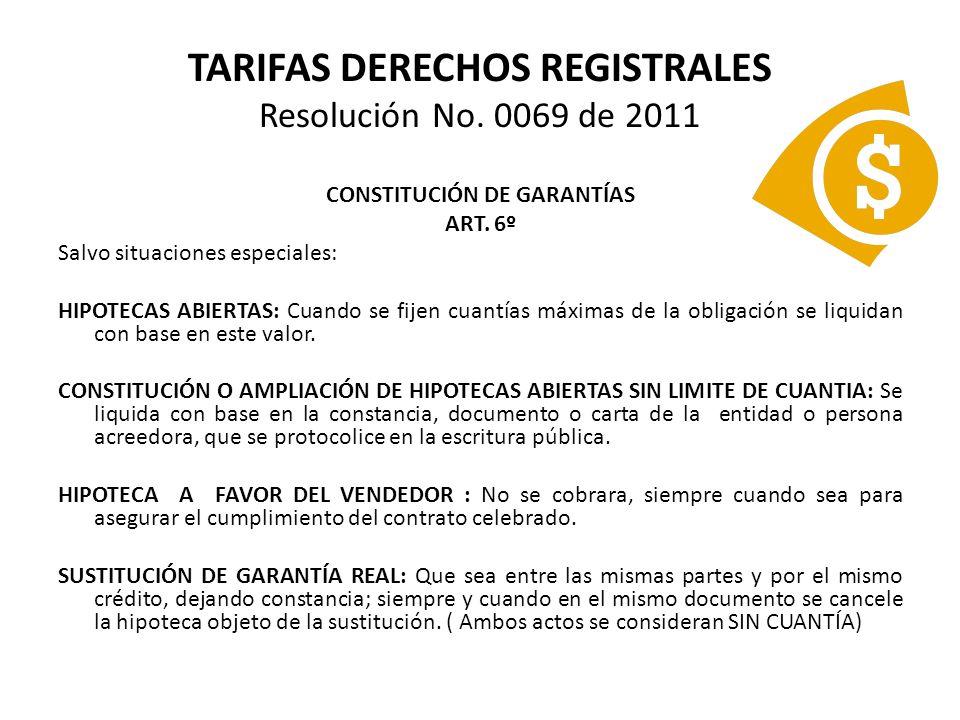 TARIFAS DERECHOS REGISTRALES Resolución No. 0069 de 2011 CONSTITUCIÓN DE GARANTÍAS ART. 6º Salvo situaciones especiales: HIPOTECAS ABIERTAS: Cuando se