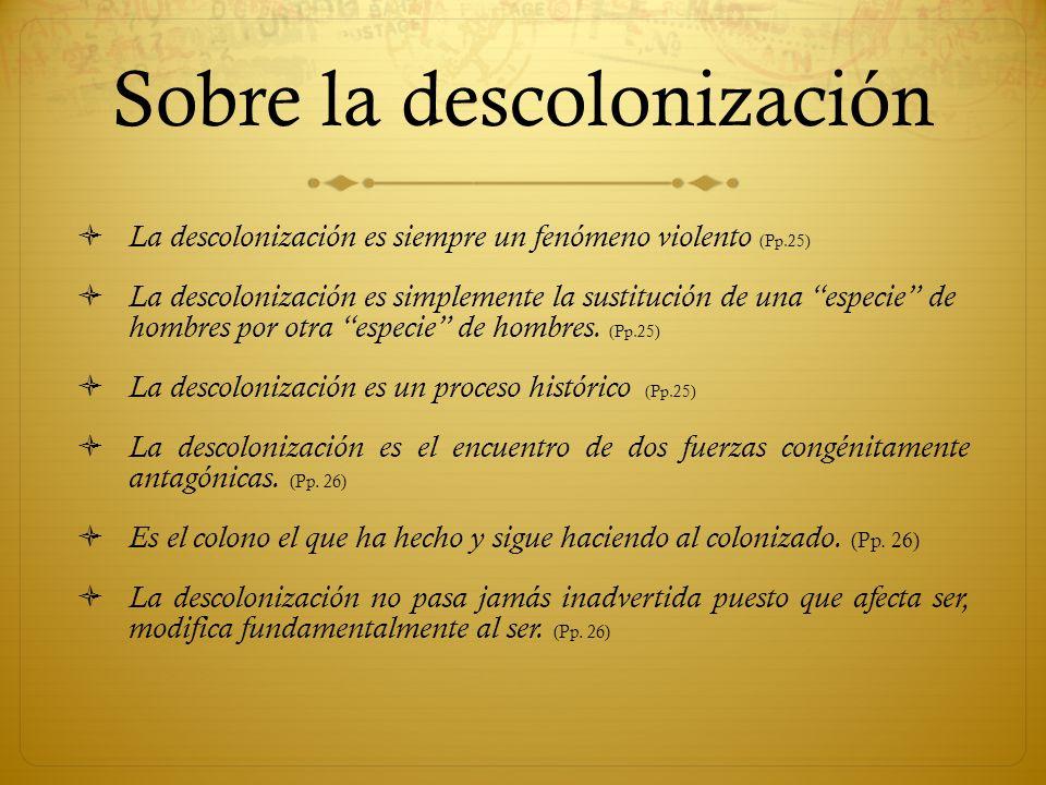 Sobre la descolonización La descolonización es siempre un fenómeno violento (Pp.25) La descolonización es simplemente la sustitución de una especie de