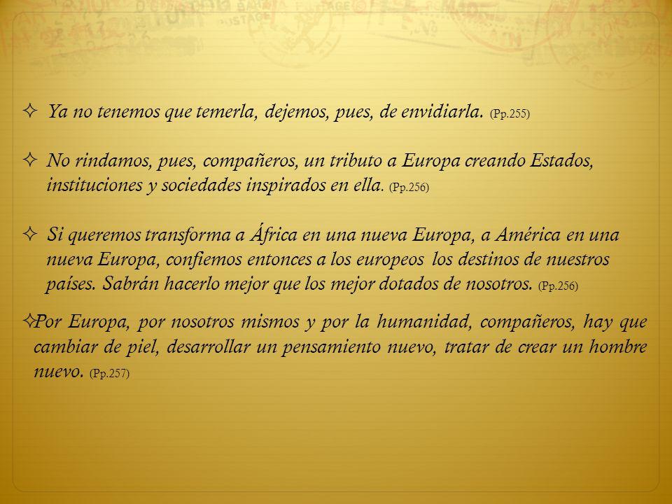 Ya no tenemos que temerla, dejemos, pues, de envidiarla. (Pp.255) No rindamos, pues, compañeros, un tributo a Europa creando Estados, instituciones y