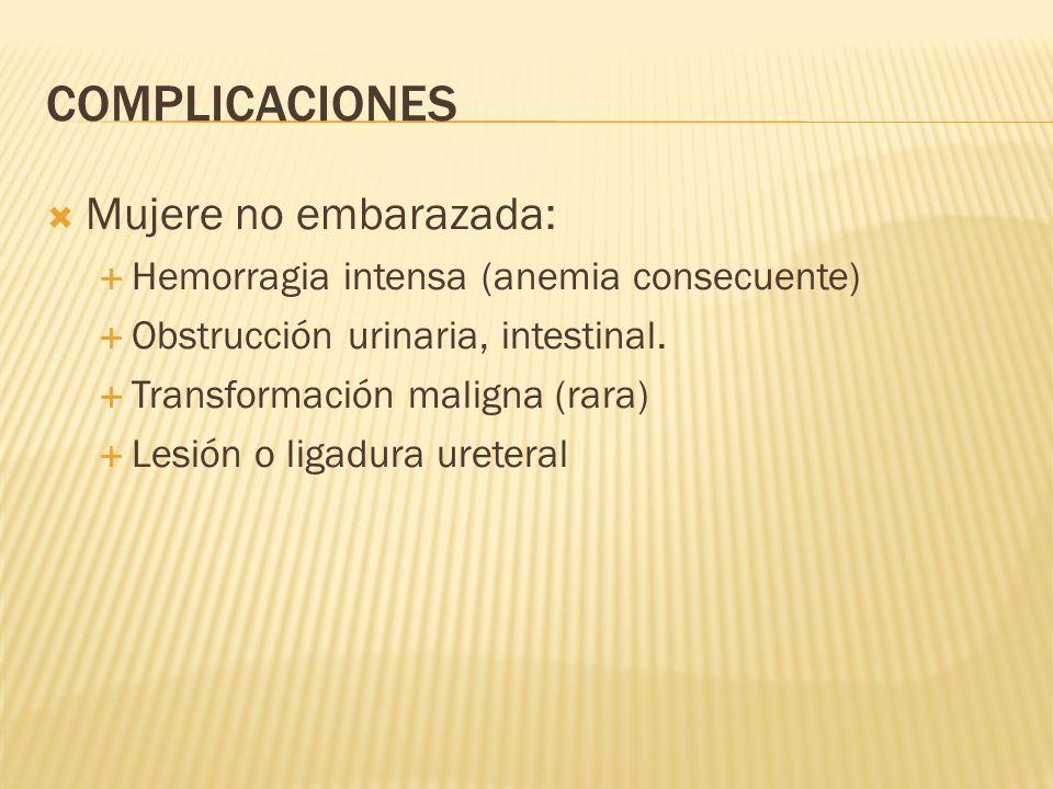 COMPLICACIONES Mujere no embarazada: Hemorragia intensa (anemia consecuente) Obstrucción urinaria, intestinal. Transformación maligna (rara) Lesión o