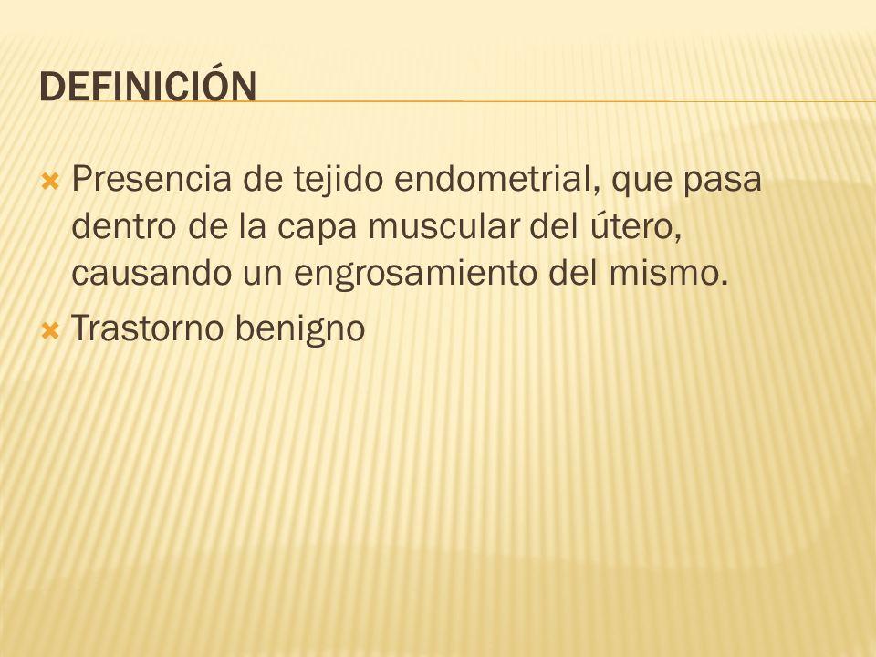 DEFINICIÓN Presencia de tejido endometrial, que pasa dentro de la capa muscular del útero, causando un engrosamiento del mismo. Trastorno benigno
