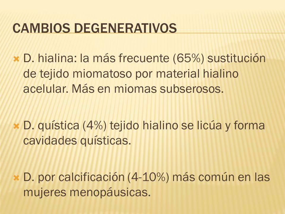 CAMBIOS DEGENERATIVOS D. hialina: la más frecuente (65%) sustitución de tejido miomatoso por material hialino acelular. Más en miomas subserosos. D. q