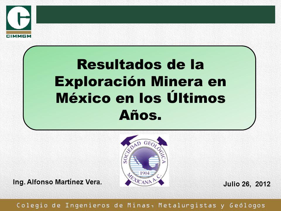 Resultados de la Exploración Minera en México en los Últimos Años. Ing. Alfonso Martínez Vera. Julio 26, 2012