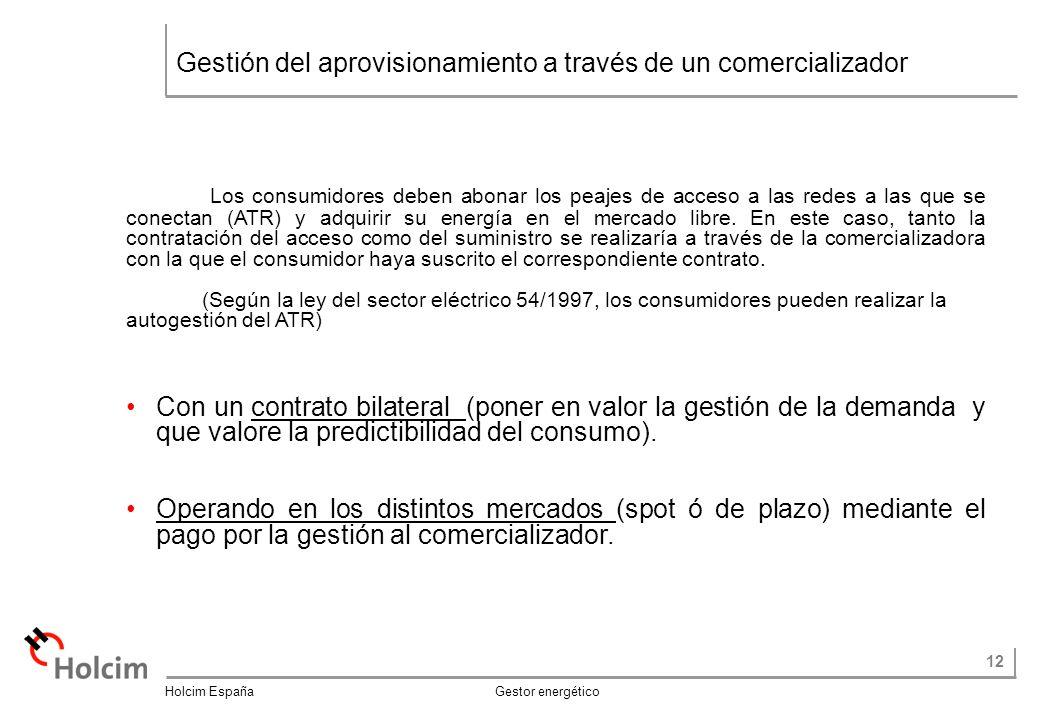 12 Holcim España Gestor energético Gestión del aprovisionamiento a través de un comercializador Los consumidores deben abonar los peajes de acceso a las redes a las que se conectan (ATR) y adquirir su energía en el mercado libre.