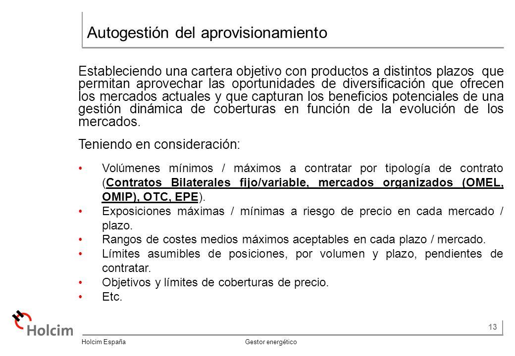 13 Holcim España Gestor energético Autogestión del aprovisionamiento Estableciendo una cartera objetivo con productos a distintos plazos que permitan aprovechar las oportunidades de diversificación que ofrecen los mercados actuales y que capturan los beneficios potenciales de una gestión dinámica de coberturas en función de la evolución de los mercados.