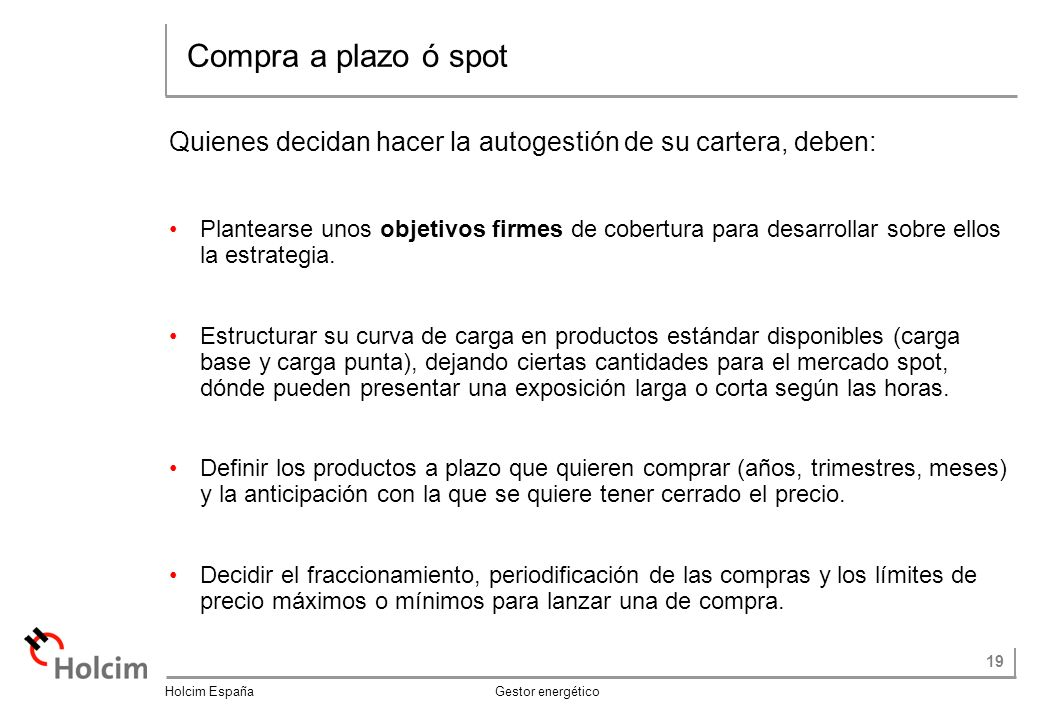 19 Holcim España Gestor energético Quienes decidan hacer la autogestión de su cartera, deben: Plantearse unos objetivos firmes de cobertura para desarrollar sobre ellos la estrategia.