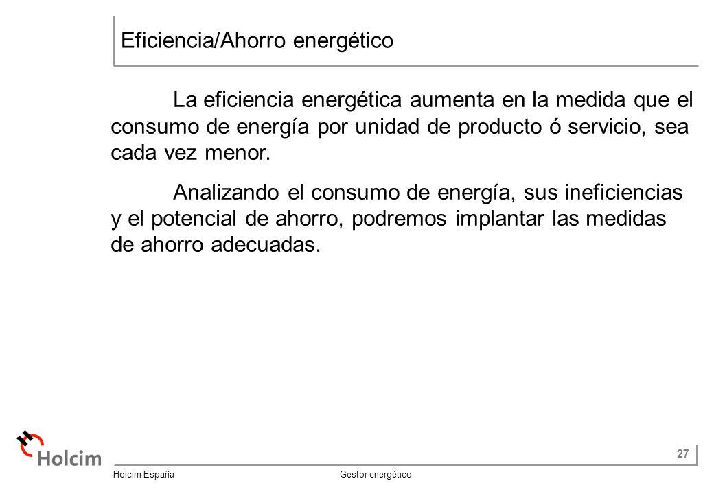 27 Holcim España Gestor energético Eficiencia/Ahorro energético La eficiencia energética aumenta en la medida que el consumo de energía por unidad de producto ó servicio, sea cada vez menor.