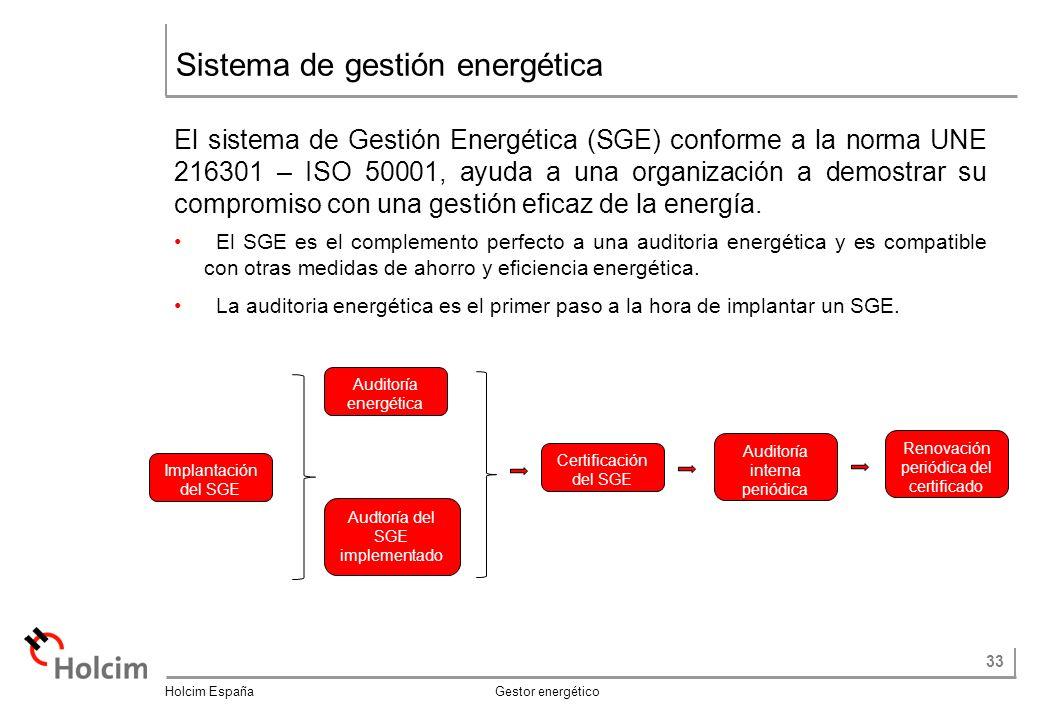33 Holcim España Gestor energético Sistema de gestión energética El sistema de Gestión Energética (SGE) conforme a la norma UNE 216301 – ISO 50001, ayuda a una organización a demostrar su compromiso con una gestión eficaz de la energía.