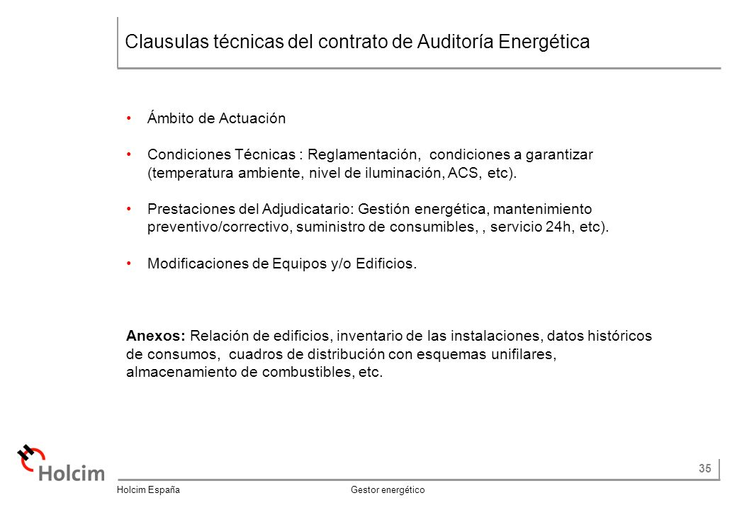 35 Holcim España Gestor energético Clausulas técnicas del contrato de Auditoría Energética Ámbito de Actuación Condiciones Técnicas : Reglamentación, condiciones a garantizar (temperatura ambiente, nivel de iluminación, ACS, etc).