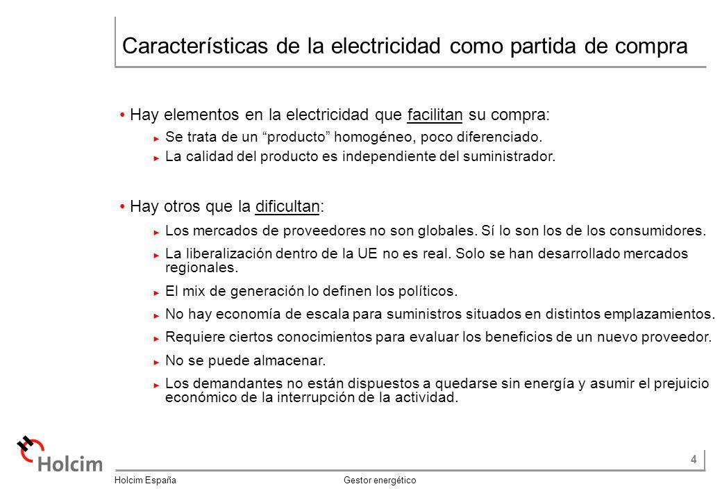 4 Holcim España Gestor energético Características de la electricidad como partida de compra Hay elementos en la electricidad que facilitan su compra: Se trata de un producto homogéneo, poco diferenciado.