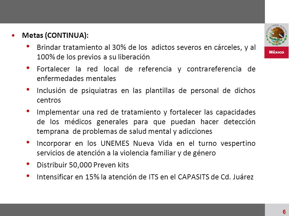 Palacio Nacional 6 Metas (CONTINUA): Brindar tratamiento al 30% de los adictos severos en cárceles, y al 100% de los previos a su liberación Fortalece