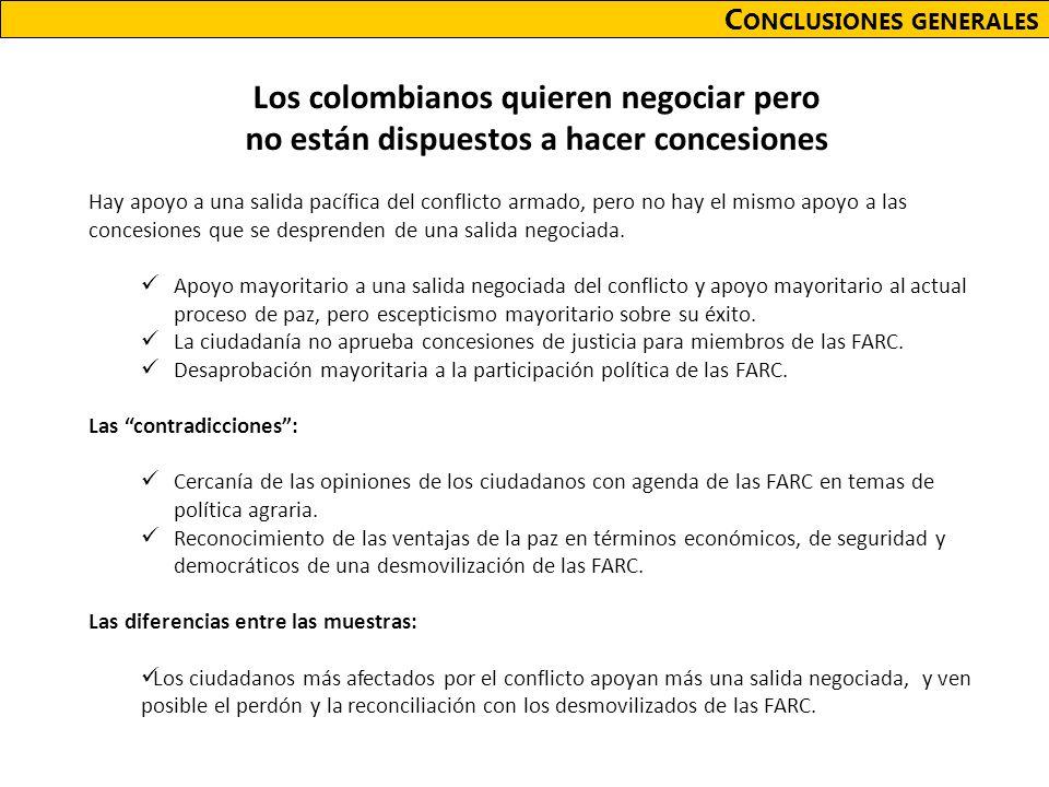 C ONCLUSIONES GENERALES Los colombianos quieren negociar pero no están dispuestos a hacer concesiones Hay apoyo a una salida pacífica del conflicto armado, pero no hay el mismo apoyo a las concesiones que se desprenden de una salida negociada.