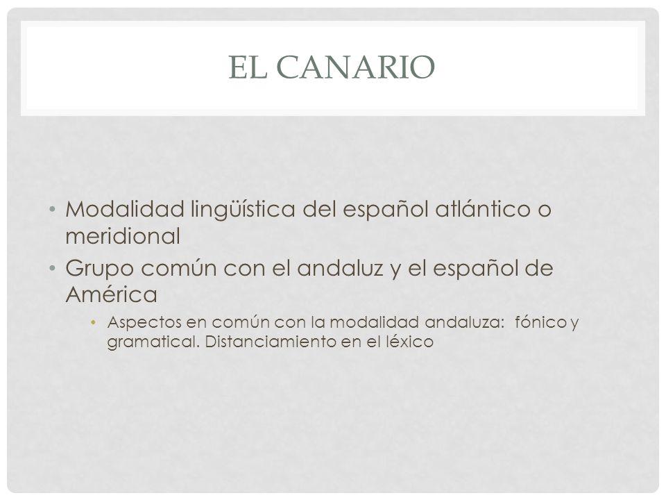 EL CANARIO Modalidad lingüística del español atlántico o meridional Grupo común con el andaluz y el español de América Aspectos en común con la modali