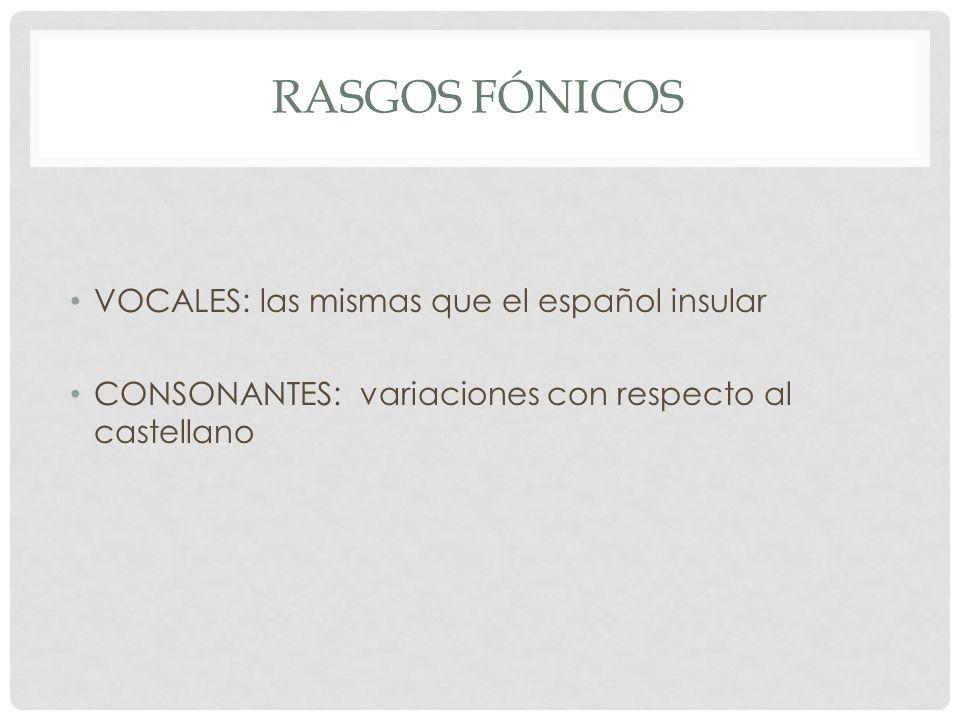 RASGOS FÓNICOS VOCALES: las mismas que el español insular CONSONANTES: variaciones con respecto al castellano