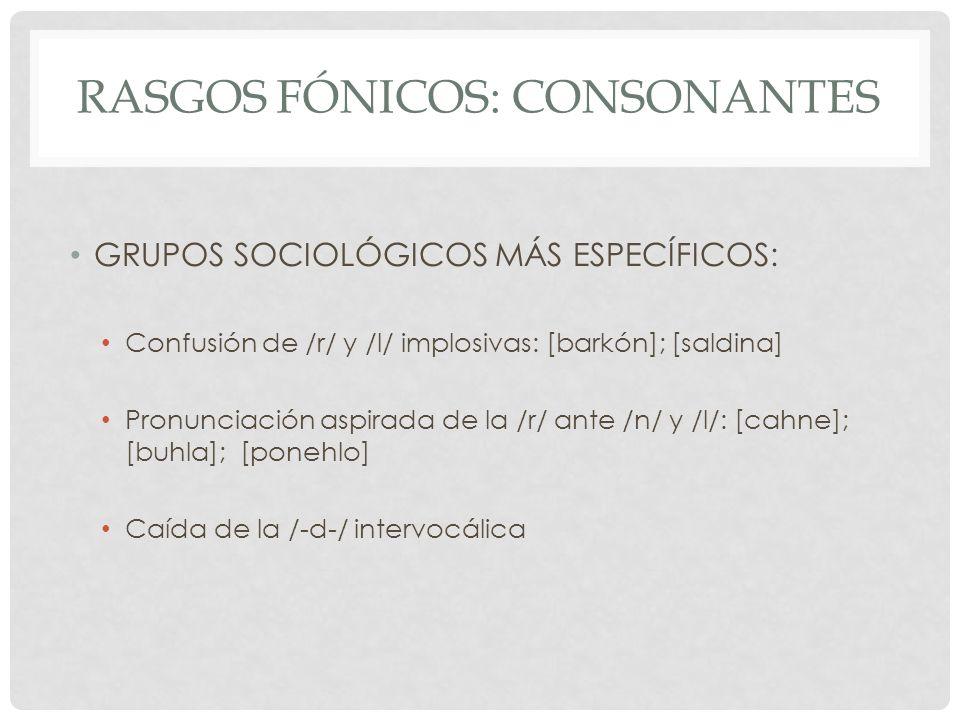 RASGOS FÓNICOS: CONSONANTES GRUPOS SOCIOLÓGICOS MÁS ESPECÍFICOS: Confusión de /r/ y /l/ implosivas: [barkón]; [saldina] Pronunciación aspirada de la /