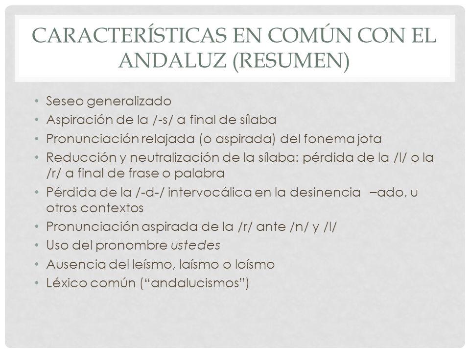 CARACTERÍSTICAS EN COMÚN CON EL ANDALUZ (RESUMEN) Seseo generalizado Aspiración de la /-s/ a final de sílaba Pronunciación relajada (o aspirada) del f