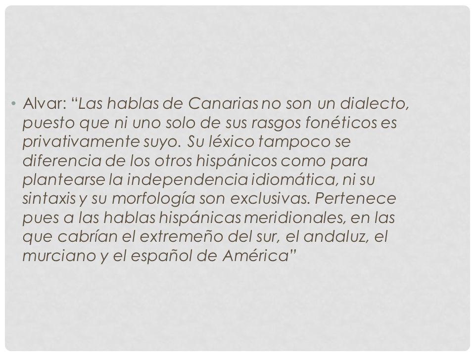 Alvar: Las hablas de Canarias no son un dialecto, puesto que ni uno solo de sus rasgos fonéticos es privativamente suyo. Su léxico tampoco se diferenc